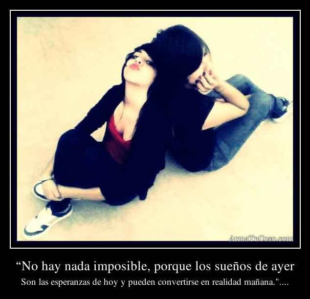 """""""No hay nada imposible, porque los sueños de ayer"""