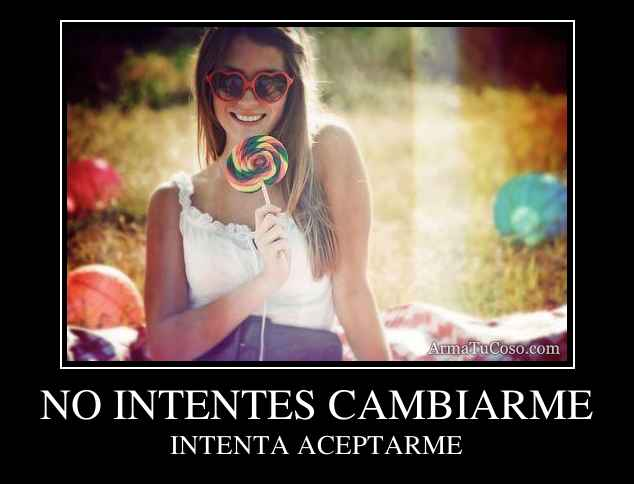 NO INTENTES CAMBIARME