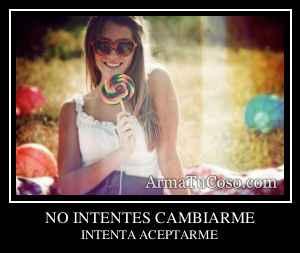 NO INTENTES CAMBIARME