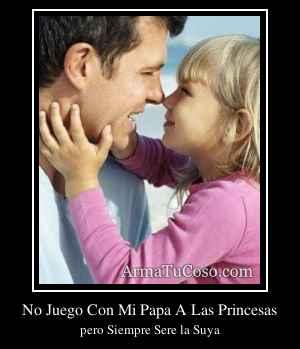 No Juego Con Mi Papa A Las Princesas