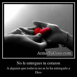 No le entregues tu corazon