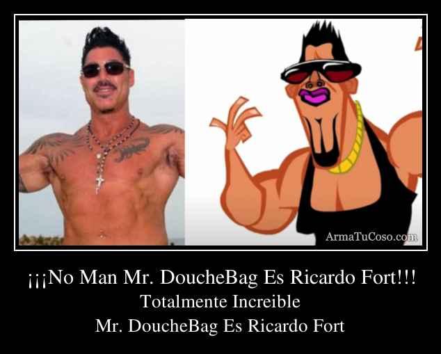 ¡¡¡No Man Mr. DoucheBag Es Ricardo Fort!!!