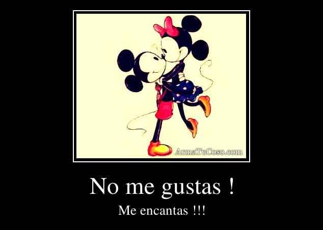 No me gustas !