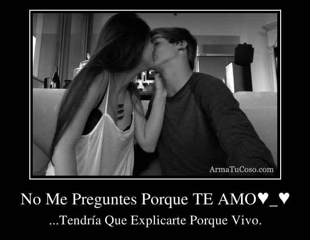 No Me Preguntes Porque TE AMO♥_♥