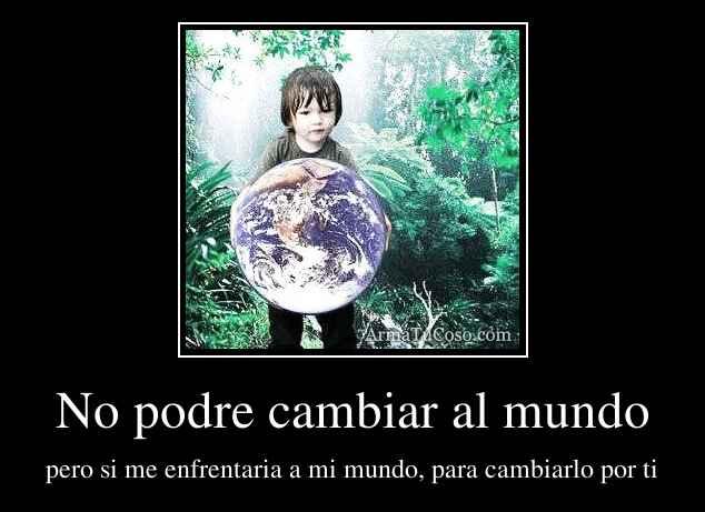 No podre cambiar al mundo