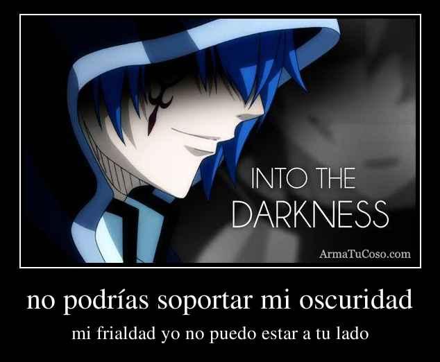 no podrías soportar mi oscuridad
