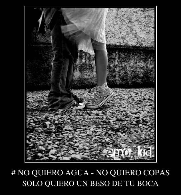 # NO QUIERO AGUA - NO QUIERO COPAS