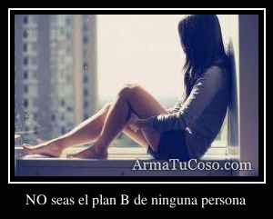 NO seas el plan B de ninguna persona