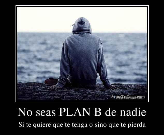 No seas PLAN B de nadie