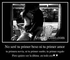 No seré tu primer beso ni tu primer amor