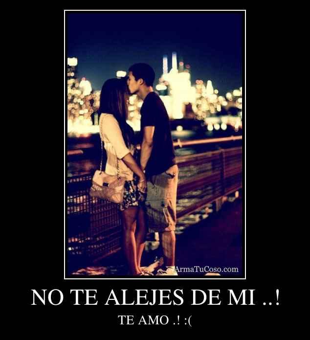 NO TE ALEJES DE MI ..!