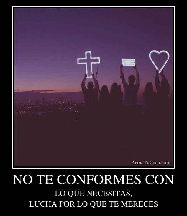NO TE CONFORMES CON