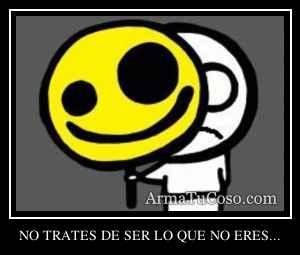 NO TRATES DE SER LO QUE NO ERES...