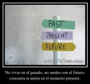 No vivas en el pasado, no sueñes con el futuro,