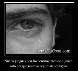 Nunca juegues con los sentimientos de alguien,