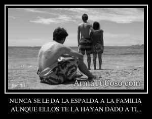 NUNCA SE LE DA LA ESPALDA A LA FAMILIA