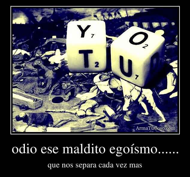 odio ese maldito egoísmo......