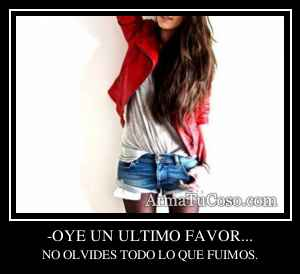 -OYE UN ULTIMO FAVOR...