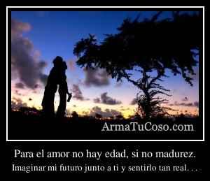Para el amor no hay edad, si no madurez.