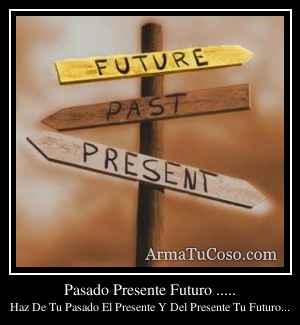 Pasado Presente Futuro .....