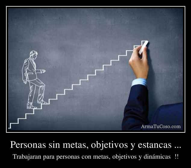 Personas sin metas, objetivos y estancas ...