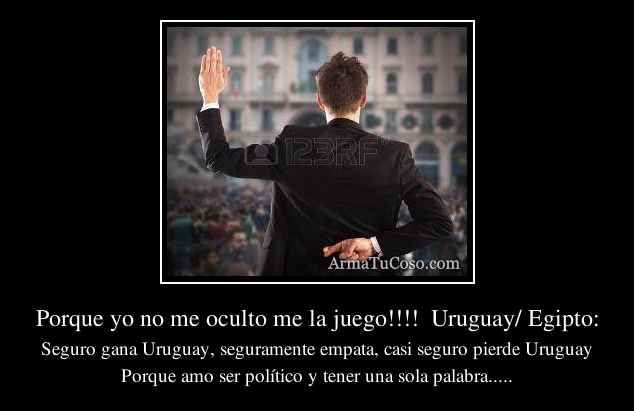 Porque yo no me oculto me la juego!!!!  Uruguay/ Egipto: