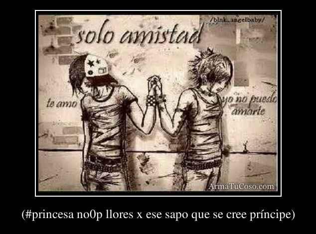 (#princesa no0p llores x ese sapo que se cree príncipe)