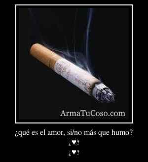 ¿qué es el amor, si/no más que humo?