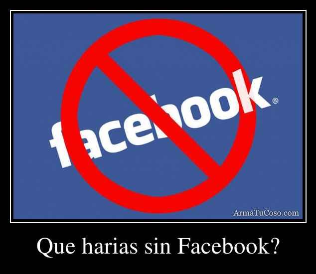 Que harias sin Facebook?