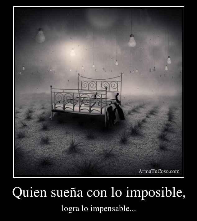 Quien sueña con lo imposible,
