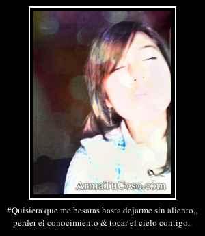 #Quisiera que me besaras hasta dejarme sin aliento,,