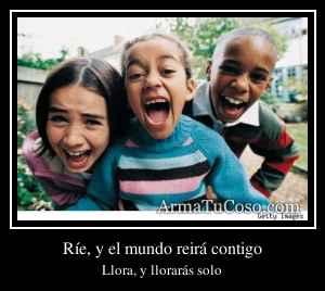 Ríe, y el mundo reirá contigo