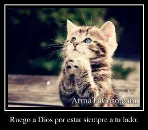 Ruego a Dios por estar siempre a tu lado.