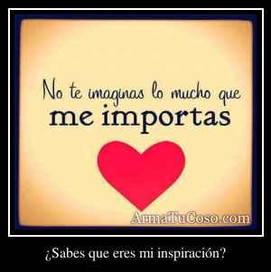 ¿Sabes que eres mi inspiración?