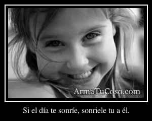 Si el día te sonríe, sonriele tu a él.