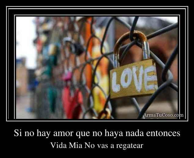 Si no hay amor que no haya nada entonces