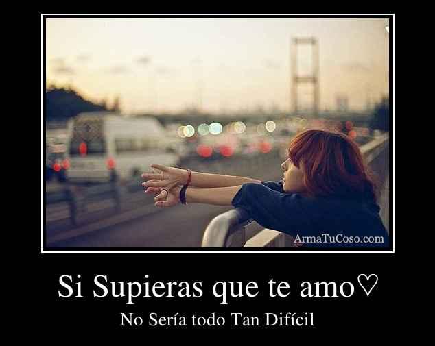 Si Supieras que te amo♡