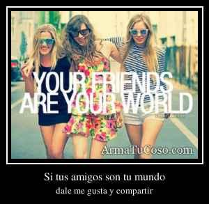 Si tus amigos son tu mundo