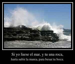 Si yo fuese el mar, y tu una roca,