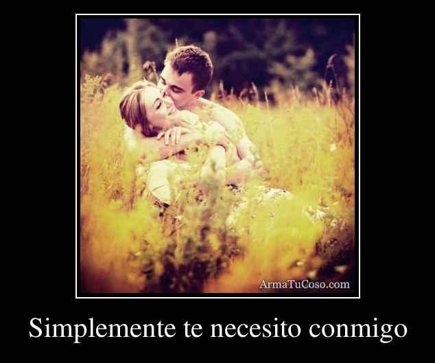 Simplemente te necesito conmigo