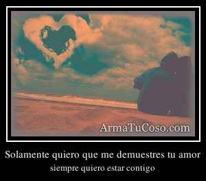 Solamente quiero que me demuestres tu amor