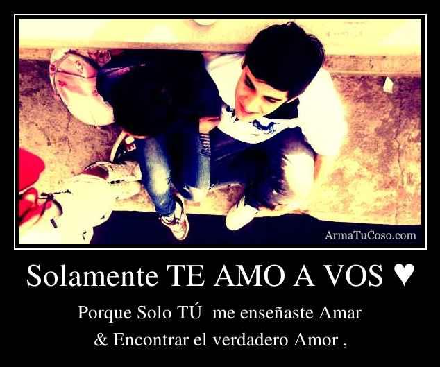 Solamente TE AMO A VOS ♥