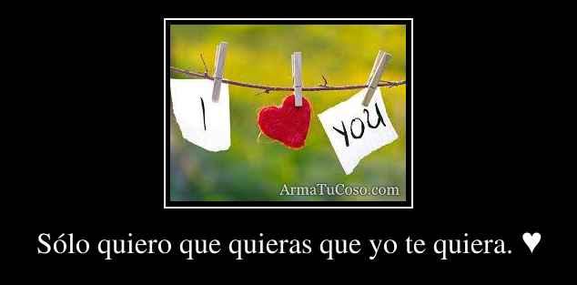 Sólo quiero que quieras que yo te quiera. ♥