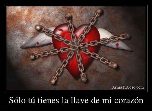 Sólo tú tienes la llave de mi corazón