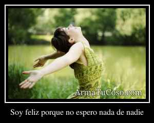 Soy feliz porque no espero nada de nadie