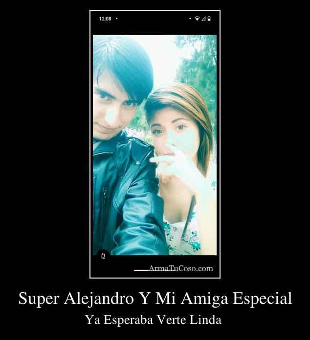 Super Alejandro Y Mi Amiga Especial