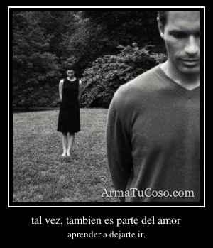 tal vez, tambien es parte del amor