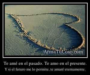 Te amé en el pasado. Te amo en el presente.