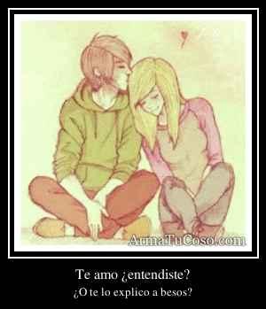 Te amo ¿entendiste?