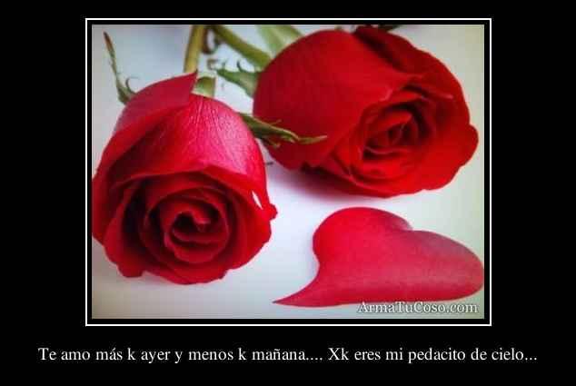 Te amo más k ayer y menos k mañana.... Xk eres mi pedacito de cielo...